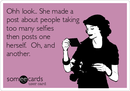 Ohh look.. She made a post about people taking too many selfies then posts one herself.  Oh, and another.