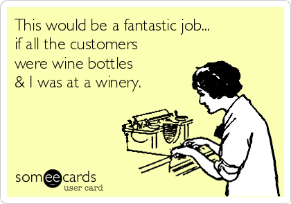 This would be a fantastic job... if all the customers  were wine bottles  & I was at a winery.