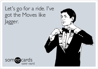 Let's go for a ride. I've  got the Moves like  Jagger.