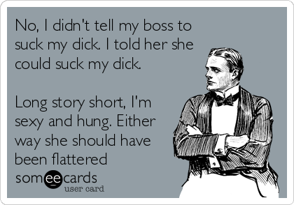 No, I didn't tell my boss to suck my dick. I told her she could suck my dick.  Long story short, I'm sexy and hung. Either way she should have been flattered