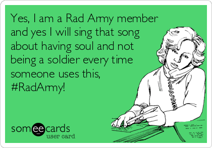 Yes, I am a Rad Army member and yes I will sing that song about having soul and not being a soldier every time someone uses this, #RadArmy!