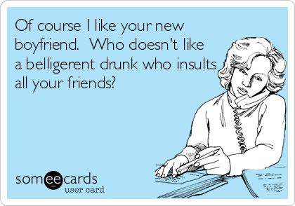 Of course I like your new boyfriend.  Who doesn't like a belligerent drunk who insults all your friends?