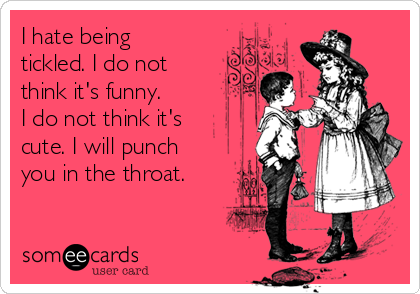 I hate being tickled. I do not think it's funny.  I do not think it's cute. I will punch you in the throat.