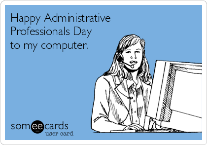 Happy Administrative Professionals Day  to my computer.