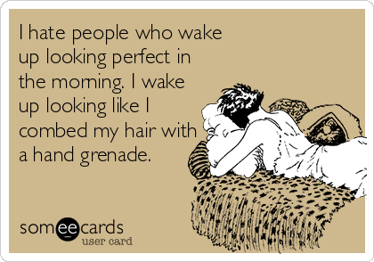 I hate people who wake up looking perfect in the morning. I wake up looking like I combed my hair with a hand grenade.