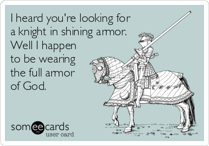 I heard you're looking for a knight in shining armor. Well I happen to be wearing the full armor of God.