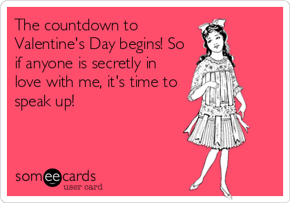 The countdown to Valentine's Day begins! So if anyone is secretly in love with me, it's time to speak up!