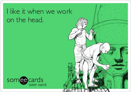 I like it when we work on the head.