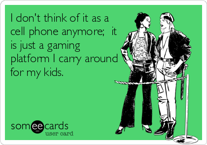 I don't think of it as a cell phone anymore;  it is just a gaming platform I carry around for my kids.