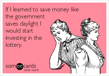 If I learned to save money like the government saves daylight I would start investing in the lottery.