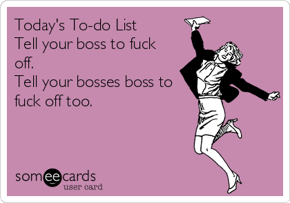 Today's To-do List Tell your boss to fuck off. Tell your bosses boss to fuck off too.