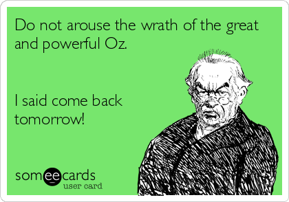 Do not arouse the wrath of the great and powerful Oz.   I said come back tomorrow!