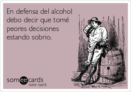 En defensa del alcohol debo decir que tomé peores decisiones estando sobrio.