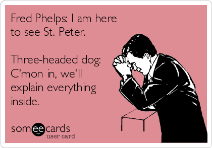Fred Phelps: I am here to see St. Peter.   Three-headed dog: C'mon in, we'll explain everything inside.