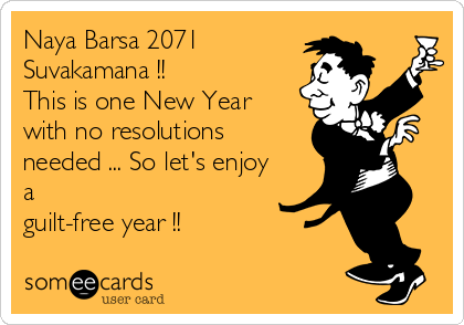 Naya Barsa 2071 Suvakamana !!  This is one New Year with no resolutions needed ... So let's enjoy a guilt-free year !!