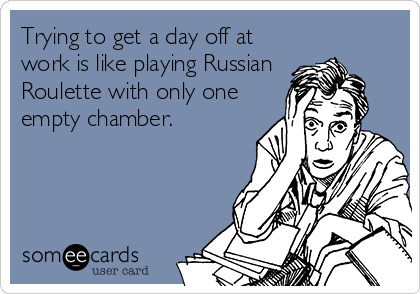 Trying to get a day off at work is like playing Russian Roulette with only one empty chamber.