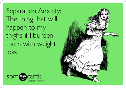 Separation Anxiety: The thing that will happen to my thighs if I burden them with weight loss.