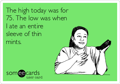The high today was for 75. The low was when I ate an entire  sleeve of thin  mints.