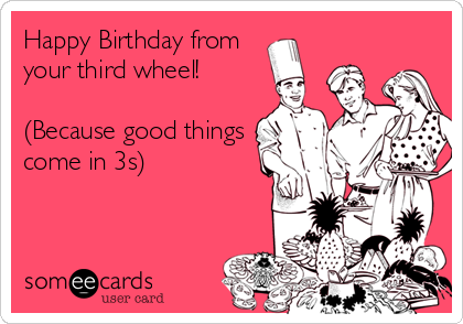 Happy Birthday from your third wheel!  (Because good things come in 3s)