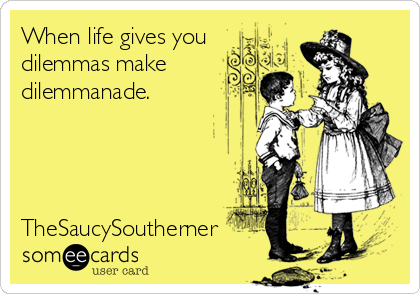 When life gives you  dilemmas make  dilemmanade.     TheSaucySoutherner