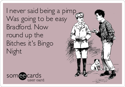 I never said being a pimp Was going to be easy Bradford. Now round up the Bitches it's Bingo Night