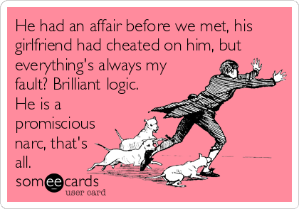 He had an affair before we met, his girlfriend had cheated on him, but everything's always my fault? Brilliant logic. He is a promiscious narc, that's all.