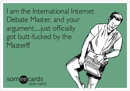 I am the International Internet Debate Master, and your argument.....just officially got butt-fucked by the Master!!!