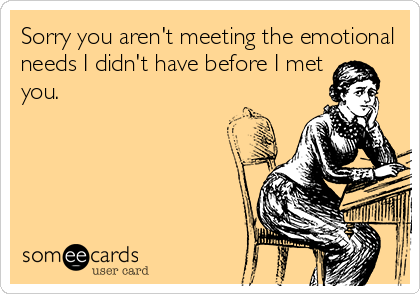 Sorry you aren't meeting the emotional needs I didn't have before I met you.