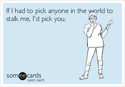 If I had to pick anyone in the world to stalk me, I'd pick you.
