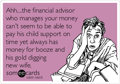 Ahh....the financial advisor who manages your money can't seem to be able to pay his child support on time yet always has money for booze and his gold digging new wife.