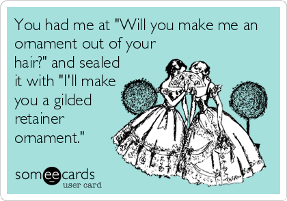 """You had me at """"Will you make me an ornament out of your hair?"""" and sealed it with """"I'll make you a gilded retainer ornament."""""""