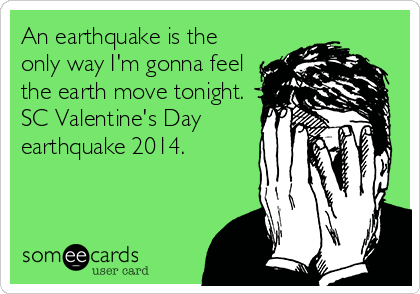 An earthquake is the only way I'm gonna feel the earth move tonight.  SC Valentine's Day earthquake 2014.