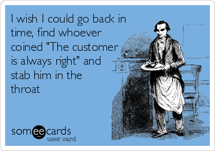 "I wish I could go back in time, find whoever coined ""The customer is always right"" and stab him in the throat"