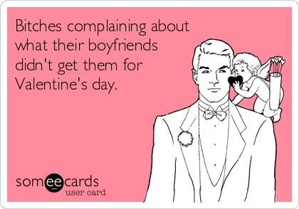 Bitches complaining about what their boyfriends didn't get them for  Valentine's day.