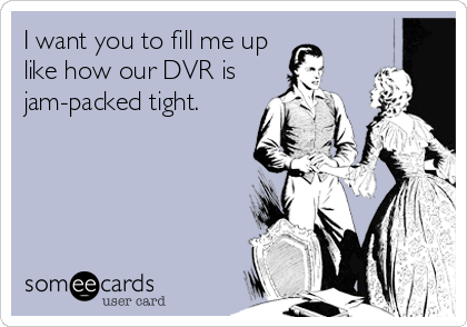 I want you to fill me up like how our DVR is jam-packed tight.