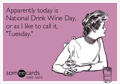 "Apparently today is National Drink Wine Day, or as I like to call it,  ""Tuesday."""