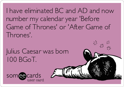 I have eliminated BC and AD and now number my calendar year 'Before Game of Thrones' or 'After Game of Thrones'.  Julius Caesar was born  100 BGoT.
