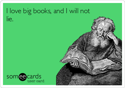 I love big books, and I will not lie.