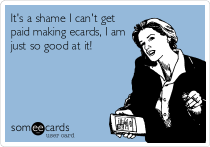 It's a shame I can't get paid making ecards, I am just so good at it!