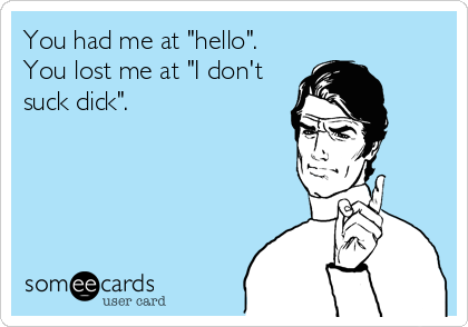 """You had me at """"hello"""". You lost me at """"I don't suck dick""""."""