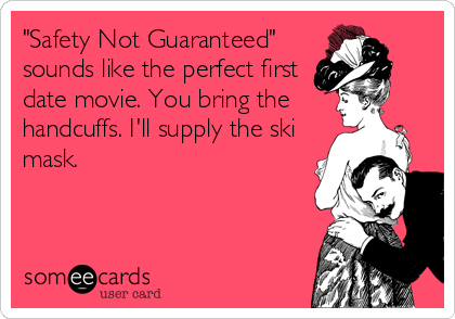 """Safety Not Guaranteed"" sounds like the perfect first date movie. You bring the handcuffs. I'll supply the ski mask."