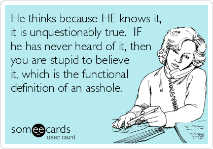 He thinks because HE knows it, it is unquestionably true.  IF he has never heard of it, then you are stupid to believe it, which is the functional definition of an asshole.
