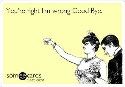 You're right I'm wrong Good Bye.