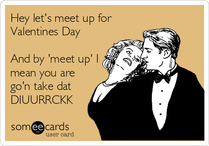 Hey Lets Meet Up For Valentines Day And By Meet Up I Mean You – Mean Valentine Cards