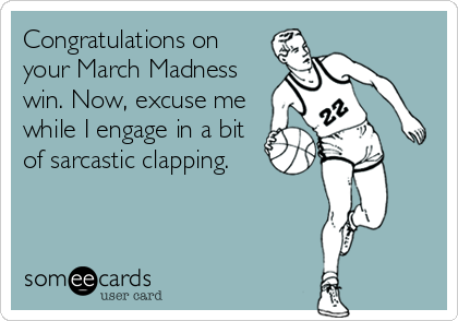 Congratulations on your March Madness win. Now, excuse me while I engage in a bit of sarcastic clapping.