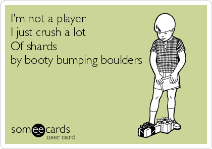 I'm not a player I just crush a lot  Of shards  by booty bumping boulders