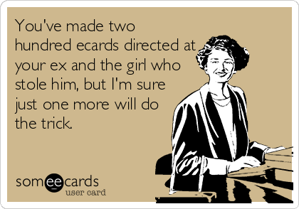 You've made two hundred ecards directed at your ex and the girl who stole him, but I'm sure just one more will do the trick.