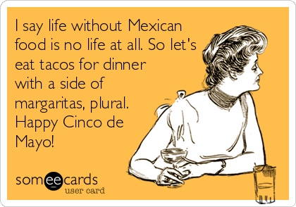 I say life without Mexican food is no life at all. So let's eat tacos for dinner with a side of margaritas, plural. Happy Cinco de Mayo!