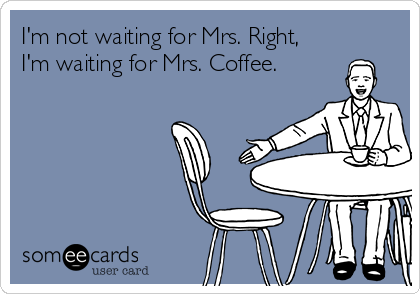 I'm not waiting for Mrs. Right, I'm waiting for Mrs. Coffee.