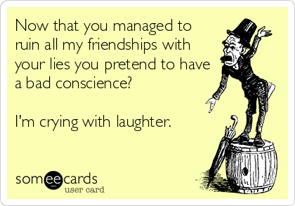 Now that you managed to ruin all my friendships with your lies you pretend to have a bad conscience?  I'm crying with laughter.